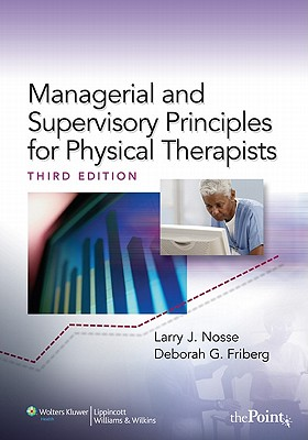 Management and Supervisory Principles for Physical Therapists By Nosse, Larry J./ Friberg, Deborah G.